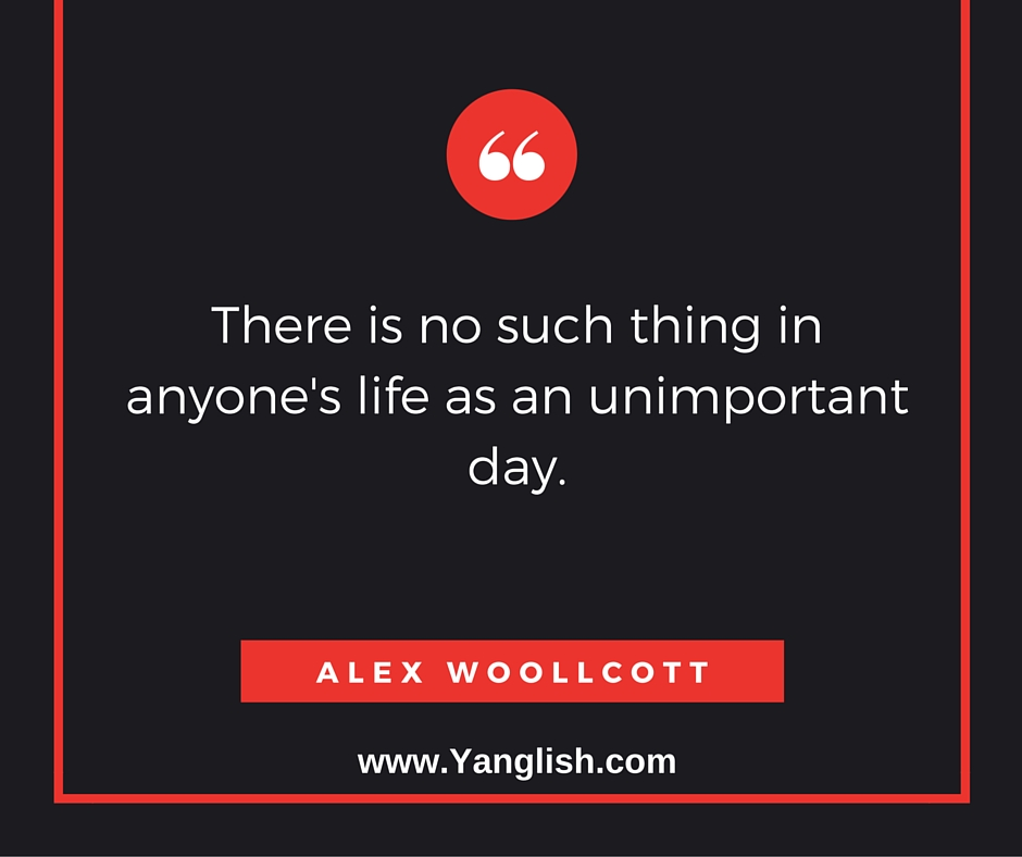 There Is No Such Thing In Anyoneu0027s Life As An Unimportant Day.