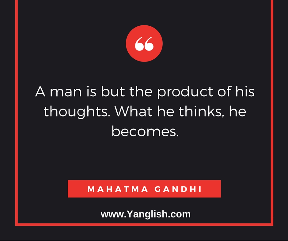 """A man is but the product of his thoughts. What he thinks, he becomes."" Mahatma Gandhi"