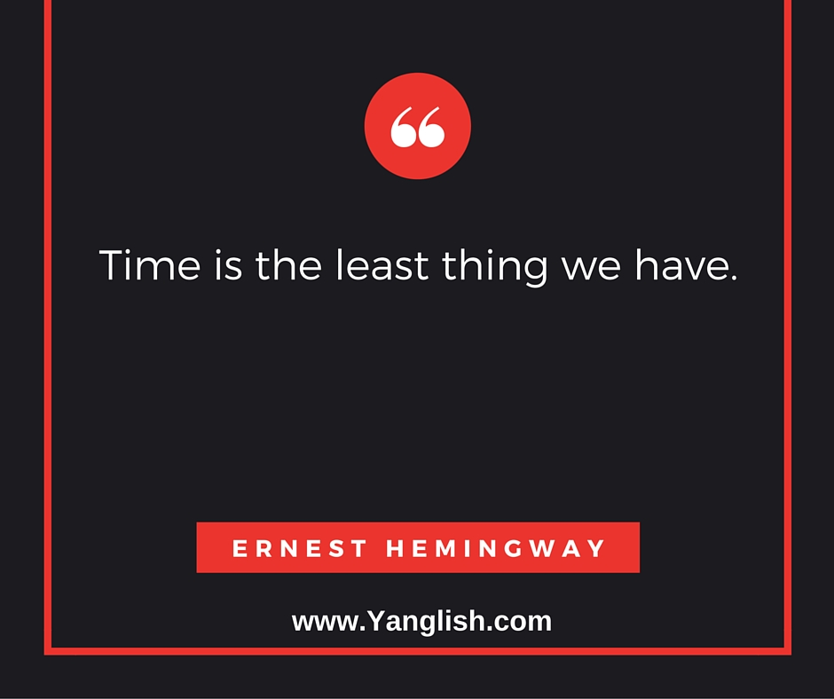 """Time is the least thing we have."" Ernest Hemingway"