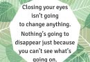 Closing your eyes isn't going to change anything. Nothing's going to disappear just because you can't see what's going on.