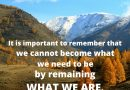 In the end, it is important to remember that we cannot become what we need to be by remaining what we are.