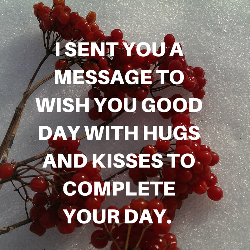 I sent you a message to wish you good day with hugs and kisses