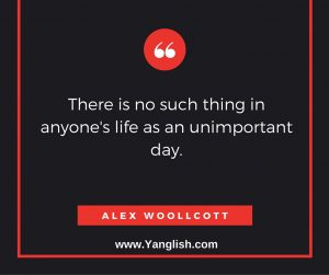 There is no such thing in anyone's life as an unimportant day.