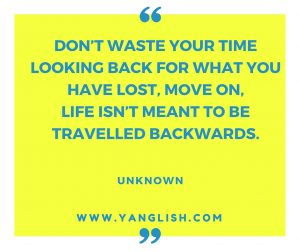 Don't waste your time looking back for what you have lost, move on, life isn't meant to be travelled backwards.