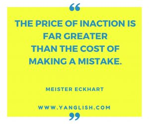 The price of inaction is far greater than the cost of making a mistake.