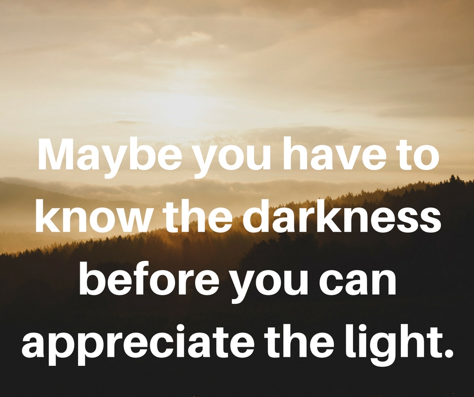 Maybe You Have To Know The Darkness Before You Can