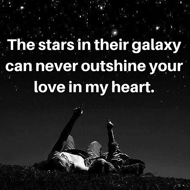 The stars in their galaxy can never outshine your love in my heart.