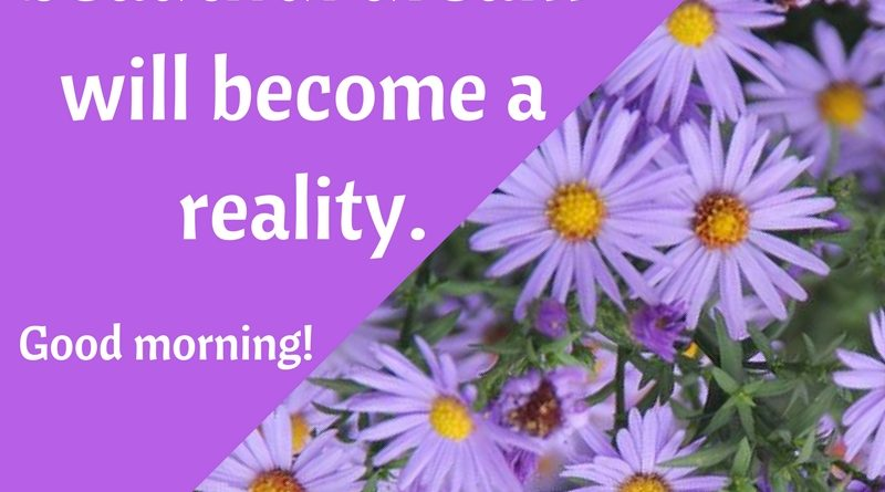 Let your most beautiful dream will become a reality.